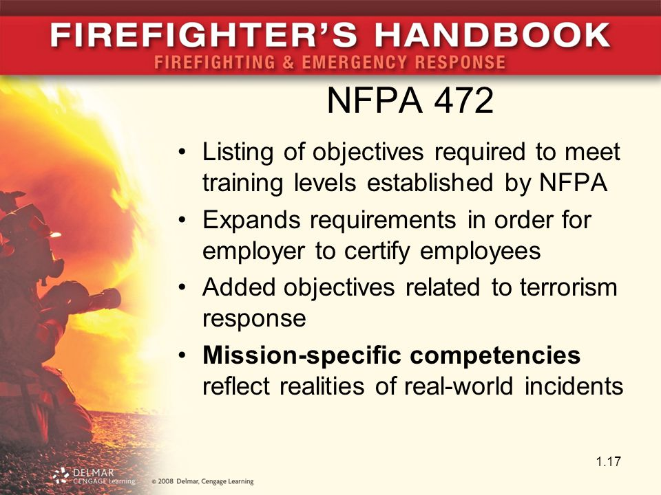 NFPA 472 Listing of objectives required to meet training levels established by NFPA Expands requirements in order for employer to certify employees Added objectives related to terrorism response Mission-specific competencies reflect realities of real-world incidents 1.17