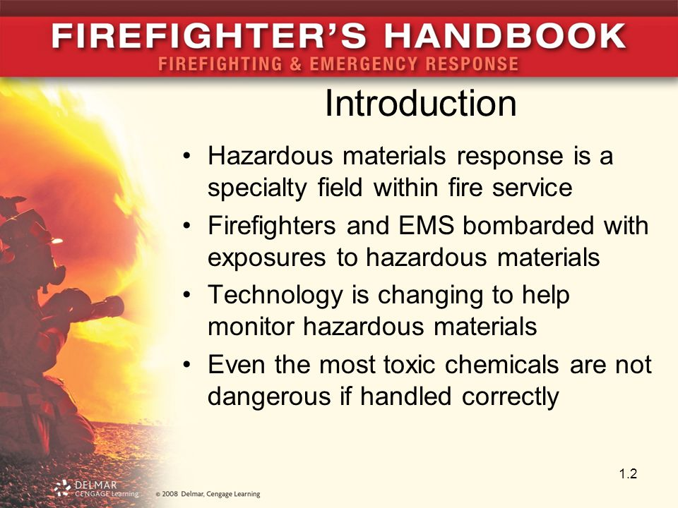 Introduction Hazardous materials response is a specialty field within fire service Firefighters and EMS bombarded with exposures to hazardous materials Technology is changing to help monitor hazardous materials Even the most toxic chemicals are not dangerous if handled correctly 1.2