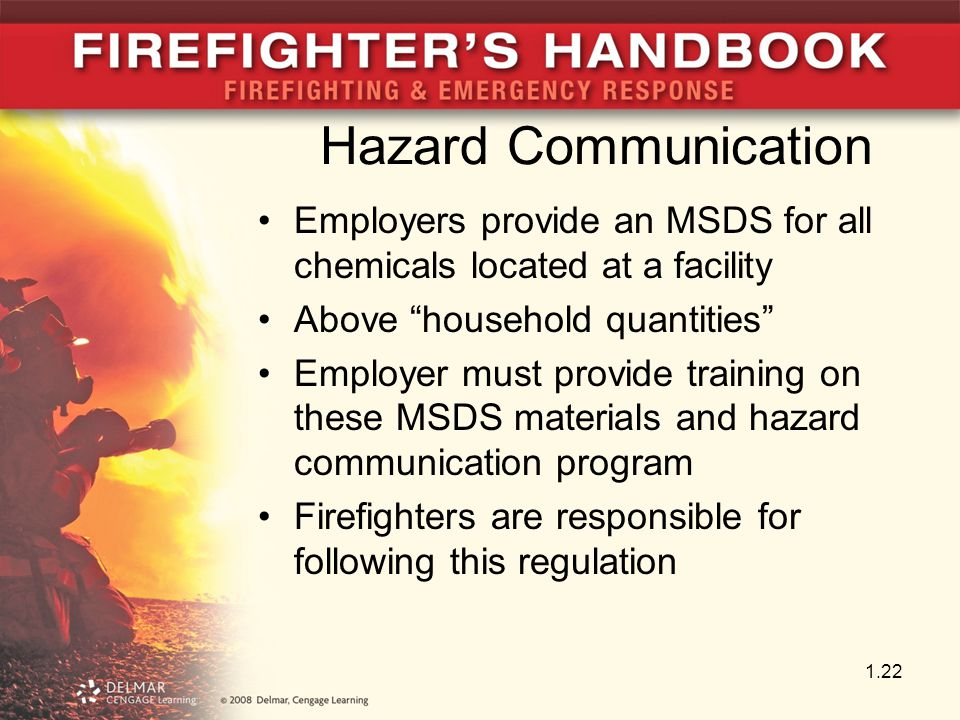Hazard Communication Employers provide an MSDS for all chemicals located at a facility Above household quantities Employer must provide training on these MSDS materials and hazard communication program Firefighters are responsible for following this regulation 1.22