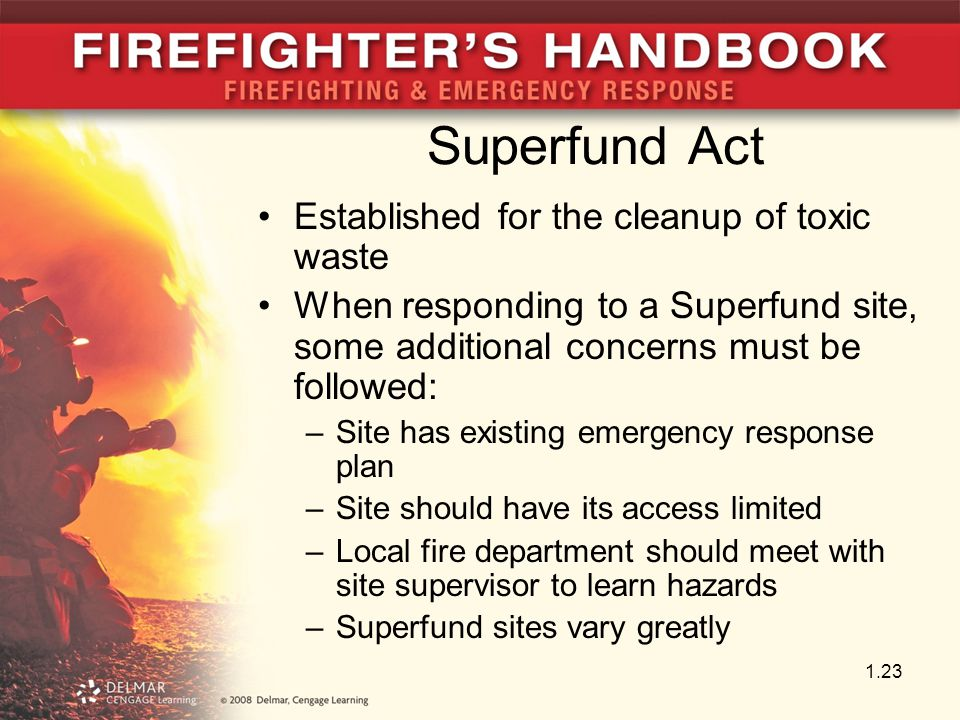 Superfund Act Established for the cleanup of toxic waste When responding to a Superfund site, some additional concerns must be followed: –Site has existing emergency response plan –Site should have its access limited –Local fire department should meet with site supervisor to learn hazards –Superfund sites vary greatly 1.23