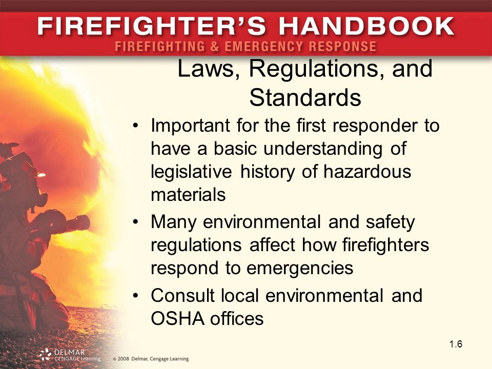 Laws, Regulations, and Standards Important for the first responder to have a basic understanding of legislative history of hazardous materials Many environmental and safety regulations affect how firefighters respond to emergencies Consult local environmental and OSHA offices 1.6