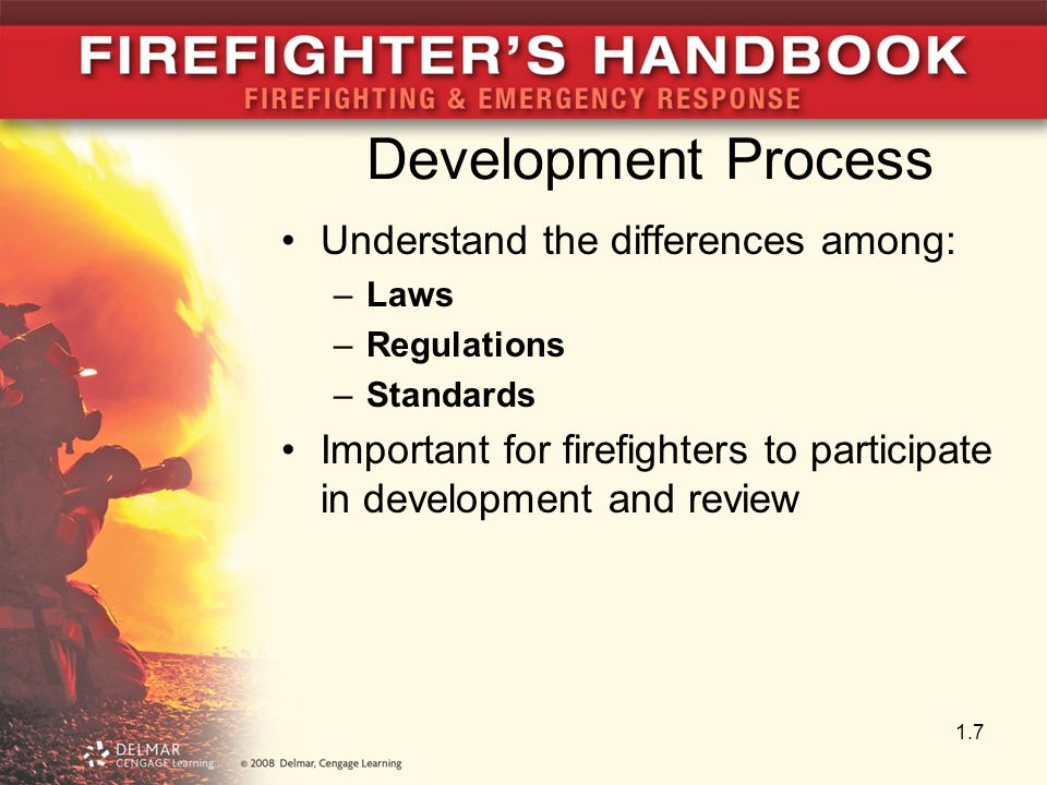 Development Process Understand the differences among: –Laws –Regulations –Standards Important for firefighters to participate in development and review 1.7