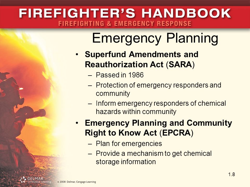Emergency Planning Superfund Amendments and Reauthorization Act (SARA) –Passed in 1986 –Protection of emergency responders and community –Inform emergency responders of chemical hazards within community Emergency Planning and Community Right to Know Act (EPCRA) –Plan for emergencies –Provide a mechanism to get chemical storage information 1.8