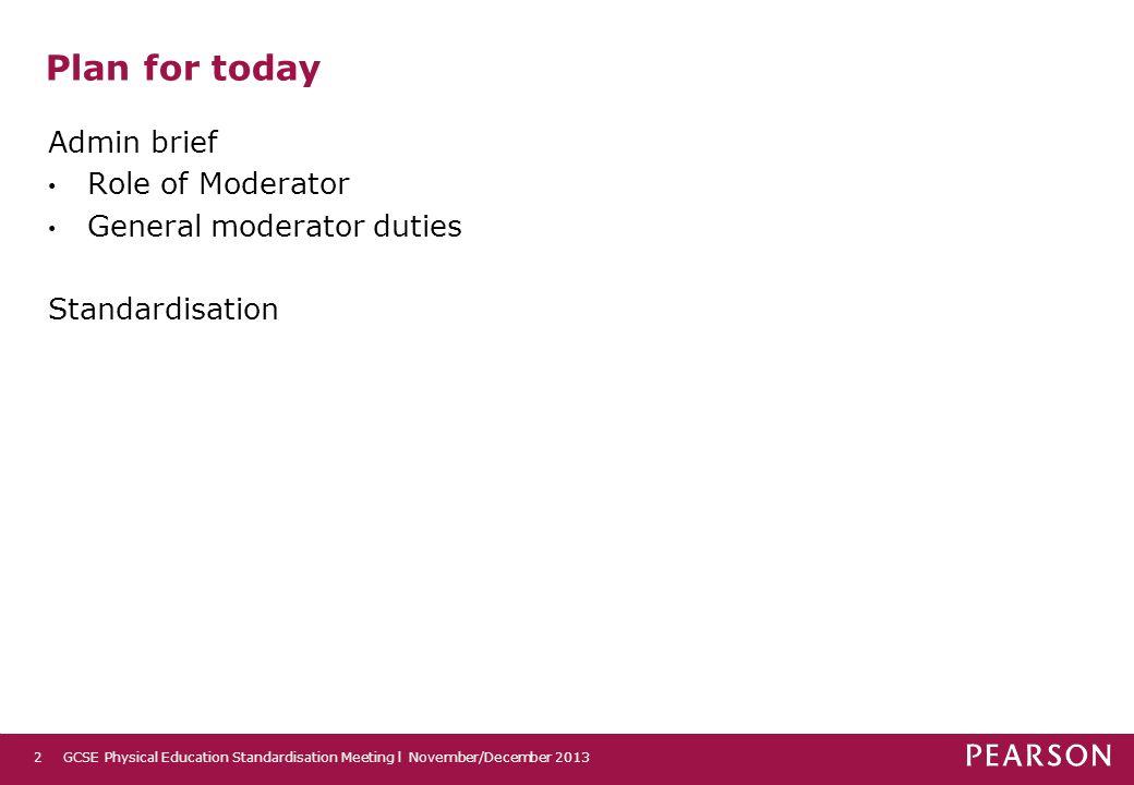 Plan for today Admin brief Role of Moderator General moderator duties Standardisation GCSE Physical Education Standardisation Meeting l November/Decem