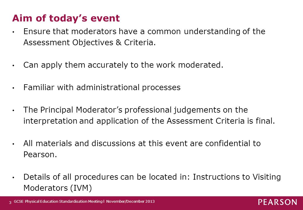 3 Aim of today's event Ensure that moderators have a common understanding of the Assessment Objectives & Criteria. Can apply them accurately to the wo
