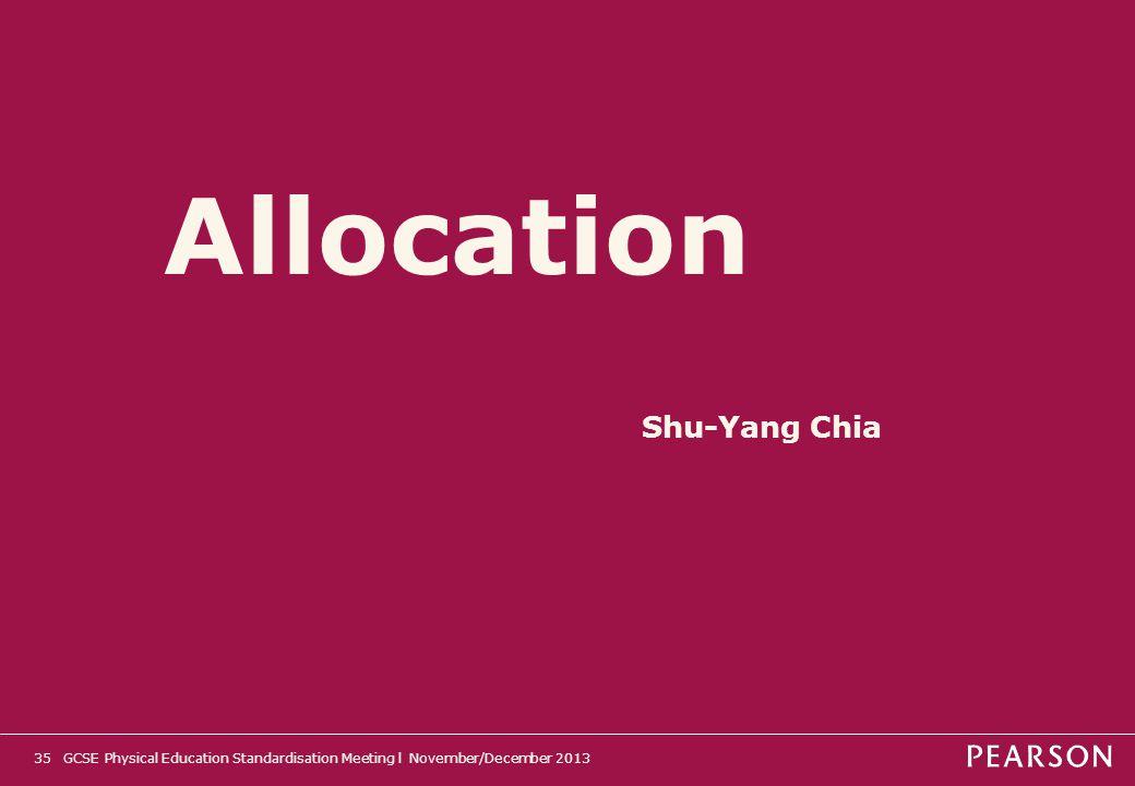 Allocation 35GCSE Physical Education Standardisation Meeting l November/December 2013 Shu-Yang Chia