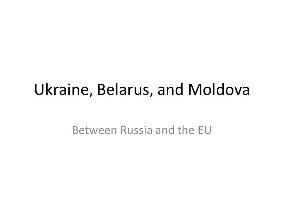 Ukraine, Belarus, and Moldova Between Russia and the EU