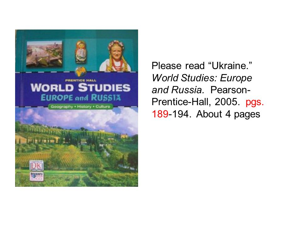 """Please read """"Ukraine."""" World Studies: Europe and Russia. Pearson- Prentice-Hall, 2005. pgs. 189-194. About 4 pages"""