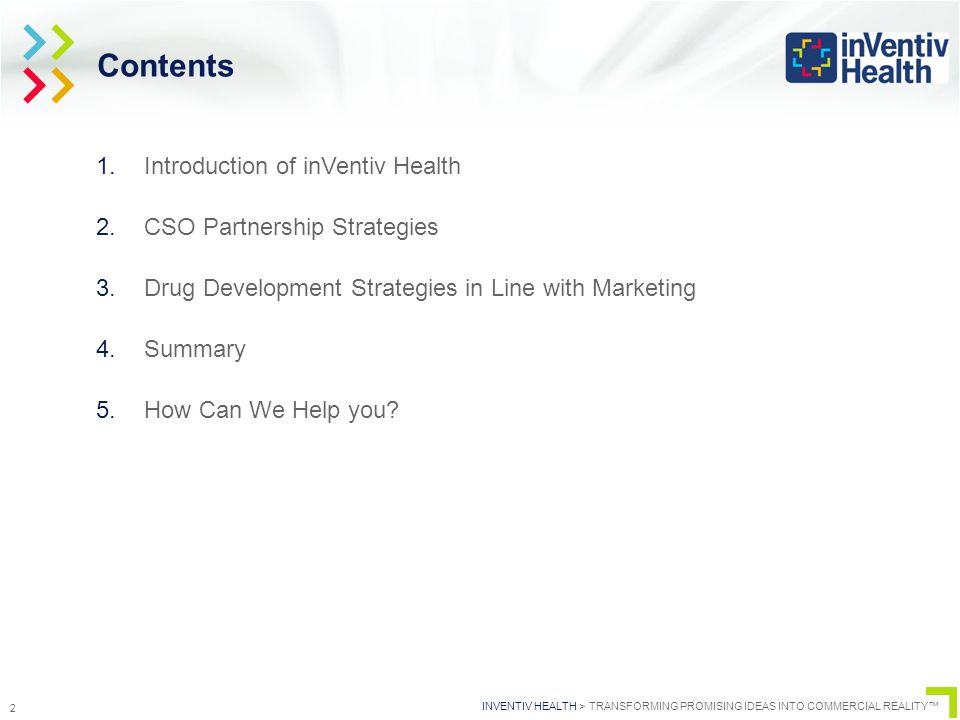 INVENTIV HEALTH > TRANSFORMING PROMISING IDEAS INTO COMMERCIAL REALITY™ 2 Contents 1.Introduction of inVentiv Health 2.CSO Partnership Strategies 3.Drug Development Strategies in Line with Marketing 4.Summary 5.How Can We Help you