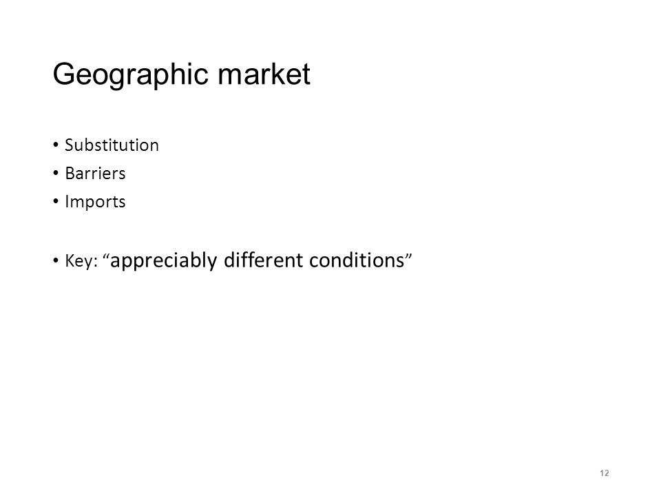 Geographic market Substitution Barriers Imports Key: appreciably different conditions 12