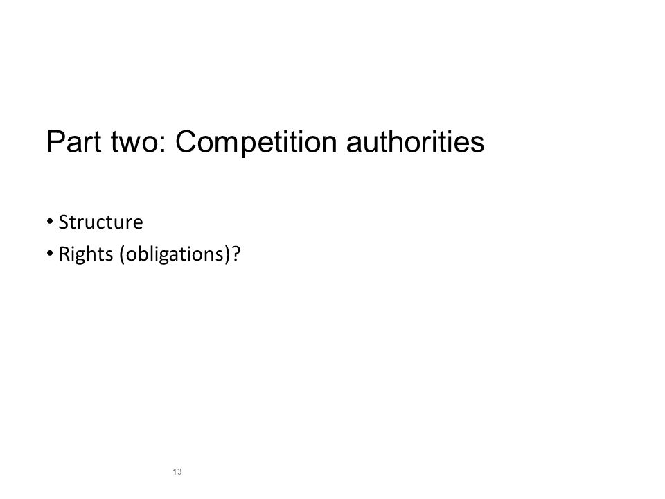 Part two: Competition authorities Structure Rights (obligations) 13