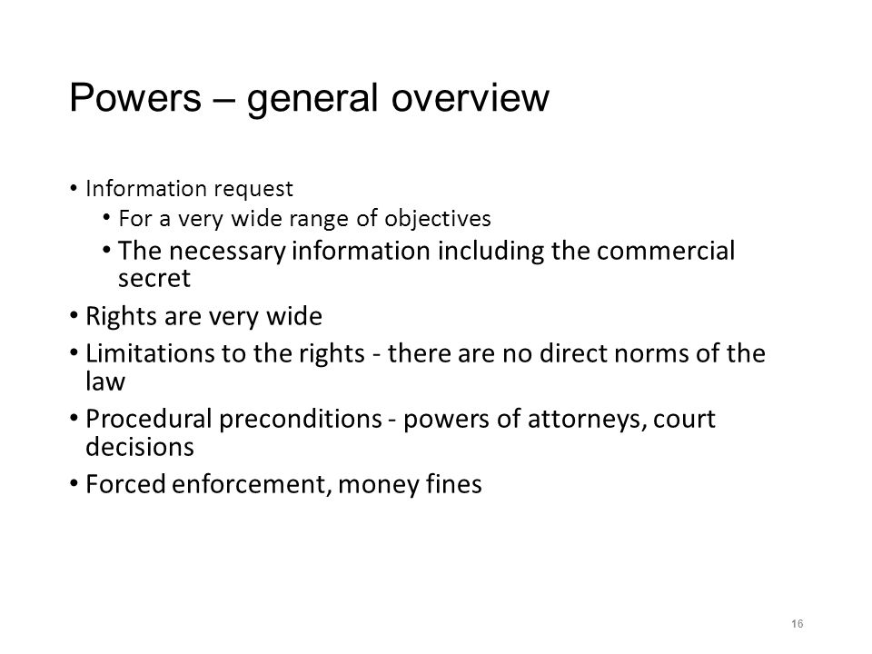 Powers – general overview Information request For a very wide range of objectives The necessary information including the commercial secret Rights are very wide Limitations to the rights - there are no direct norms of the law Procedural preconditions - powers of attorneys, court decisions Forced enforcement, money fines 16