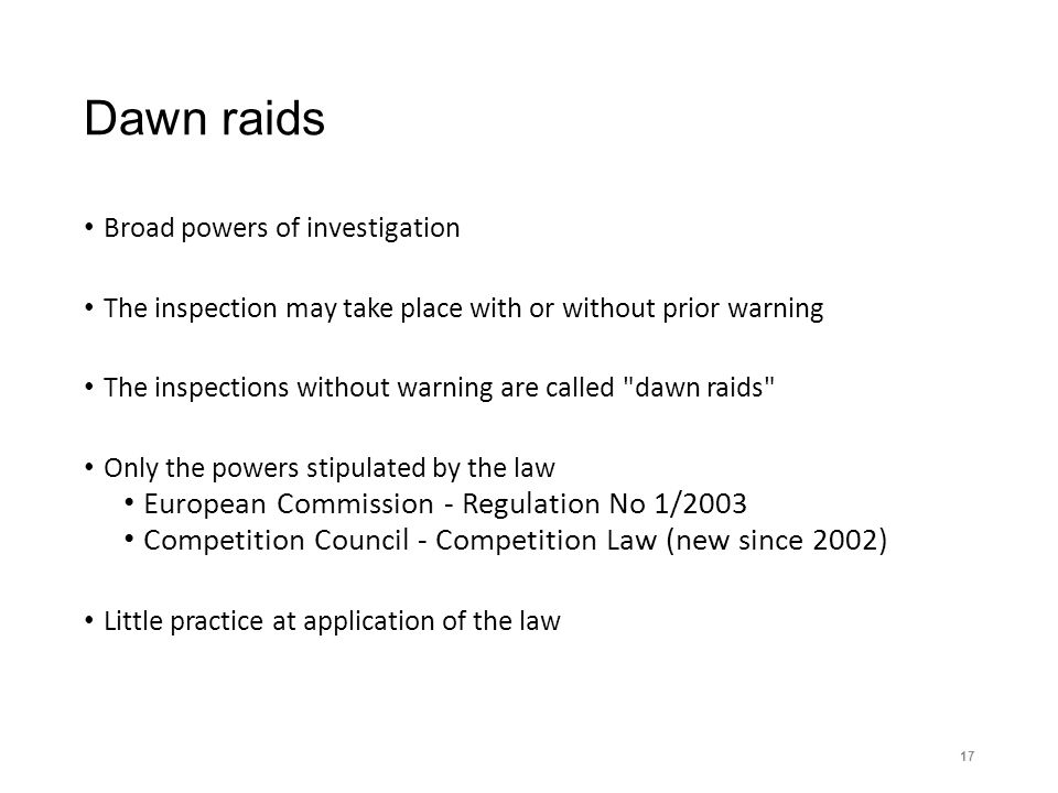 Dawn raids Broad powers of investigation The inspection may take place with or without prior warning The inspections without warning are called dawn raids Only the powers stipulated by the law European Commission - Regulation No 1/2003 Competition Council - Competition Law (new since 2002) Little practice at application of the law 17