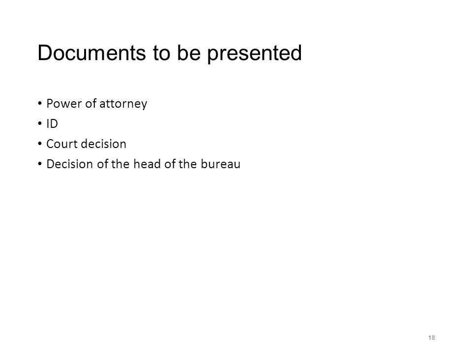 Documents to be presented Power of attorney ID Court decision Decision of the head of the bureau 18
