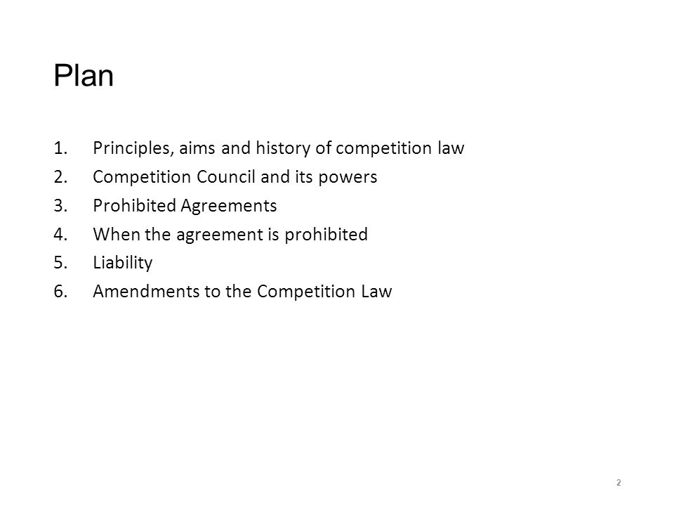 Plan 1.Principles, aims and history of competition law 2.Competition Council and its powers 3.Prohibited Agreements 4.When the agreement is prohibited 5.Liability 6.Amendments to the Competition Law 2