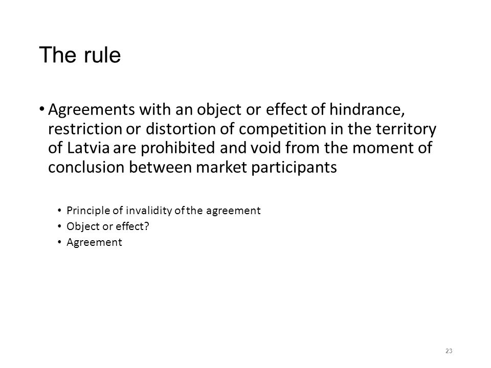 The rule Agreements with an object or effect of hindrance, restriction or distortion of competition in the territory of Latvia are prohibited and void from the moment of conclusion between market participants Principle of invalidity of the agreement Object or effect.