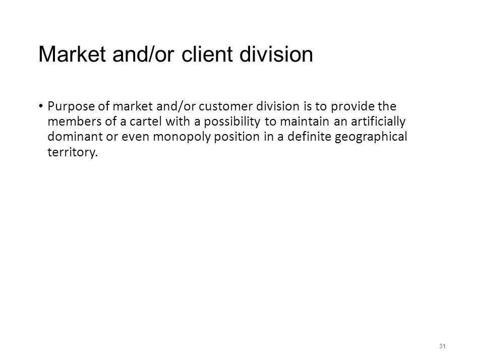 Market and/or client division Purpose of market and/or customer division is to provide the members of a cartel with a possibility to maintain an artif
