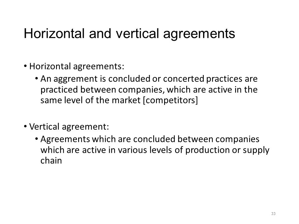 Horizontal and vertical agreements Horizontal agreements: An aggrement is concluded or concerted practices are practiced between companies, which are active in the same level of the market [competitors] Vertical agreement: Agreements which are concluded between companies which are active in various levels of production or supply chain 33