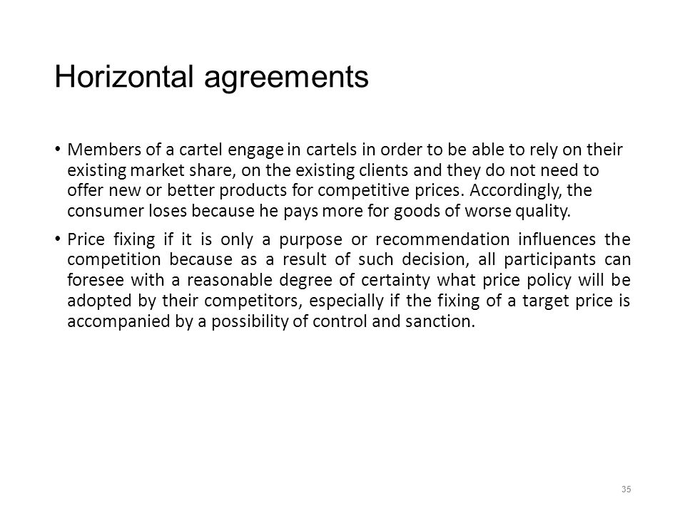 Horizontal agreements Members of a cartel engage in cartels in order to be able to rely on their existing market share, on the existing clients and they do not need to offer new or better products for competitive prices.