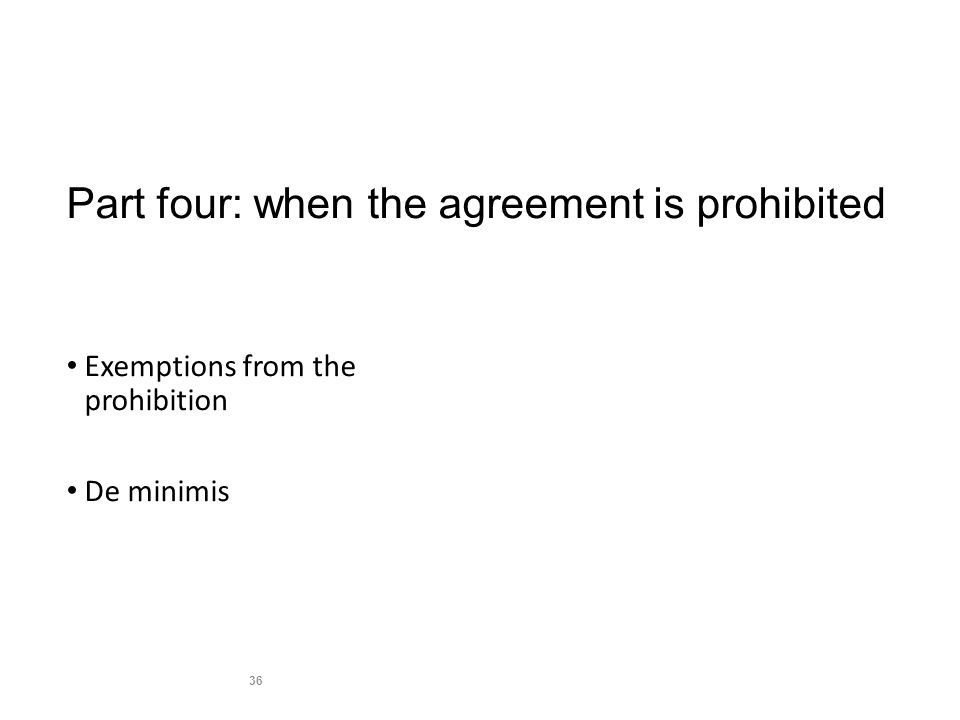 Part four: when the agreement is prohibited Exemptions from the prohibition De minimis 36