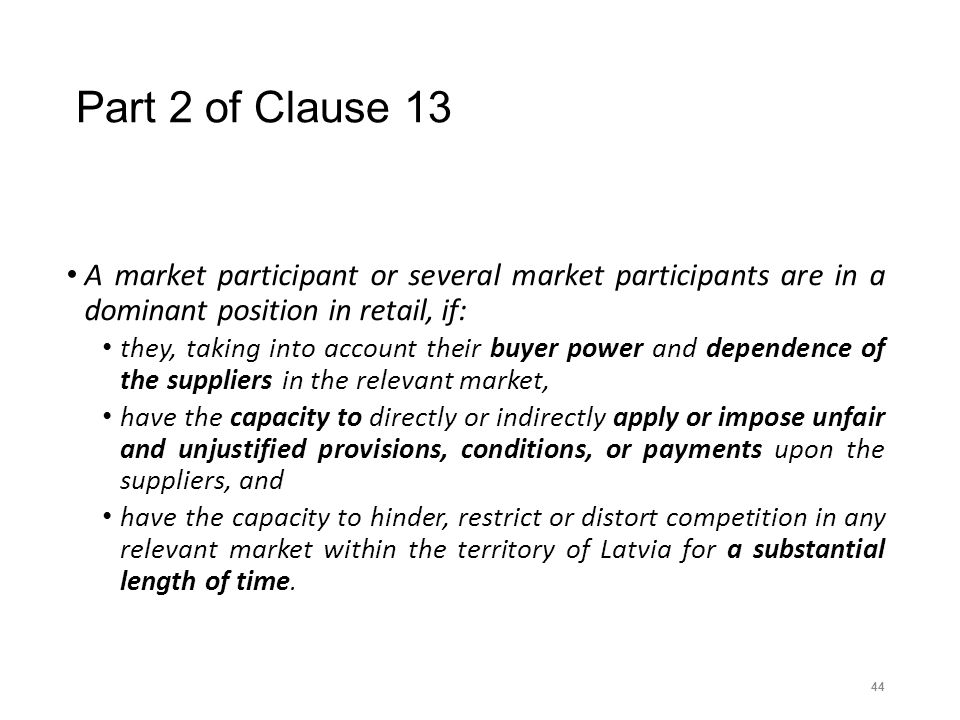 Part 2 of Clause 13 A market participant or several market participants are in a dominant position in retail, if: they, taking into account their buyer power and dependence of the suppliers in the relevant market, have the capacity to directly or indirectly apply or impose unfair and unjustified provisions, conditions, or payments upon the suppliers, and have the capacity to hinder, restrict or distort competition in any relevant market within the territory of Latvia for a substantial length of time.
