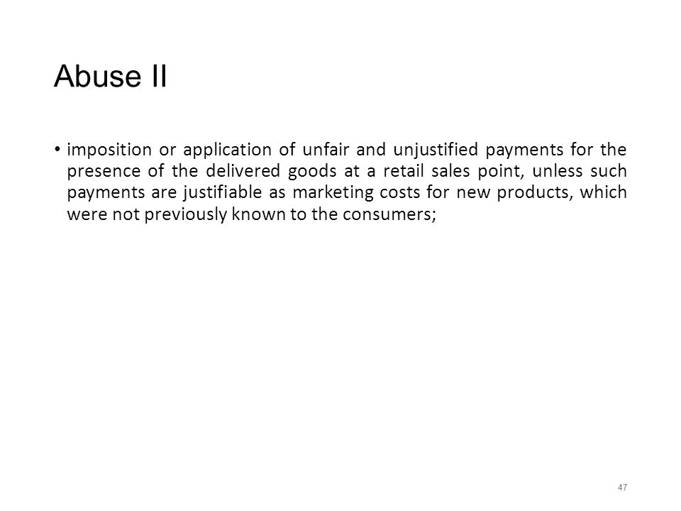 Abuse II imposition or application of unfair and unjustified payments for the presence of the delivered goods at a retail sales point, unless such payments are justifiable as marketing costs for new products, which were not previously known to the consumers; 47
