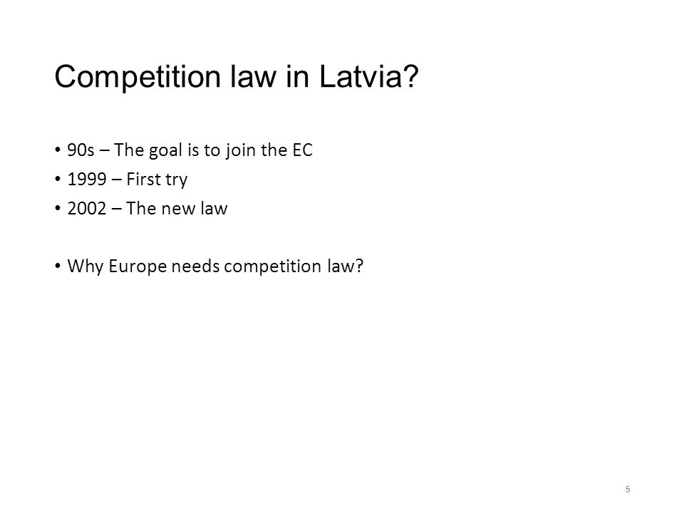Competition law in Latvia? 90s – The goal is to join the EC 1999 – First try 2002 – The new law Why Europe needs competition law? 5