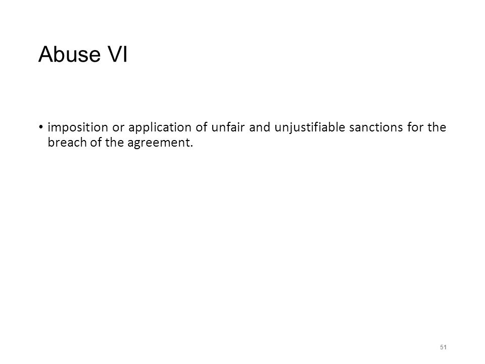 Abuse VI imposition or application of unfair and unjustifiable sanctions for the breach of the agreement. 51