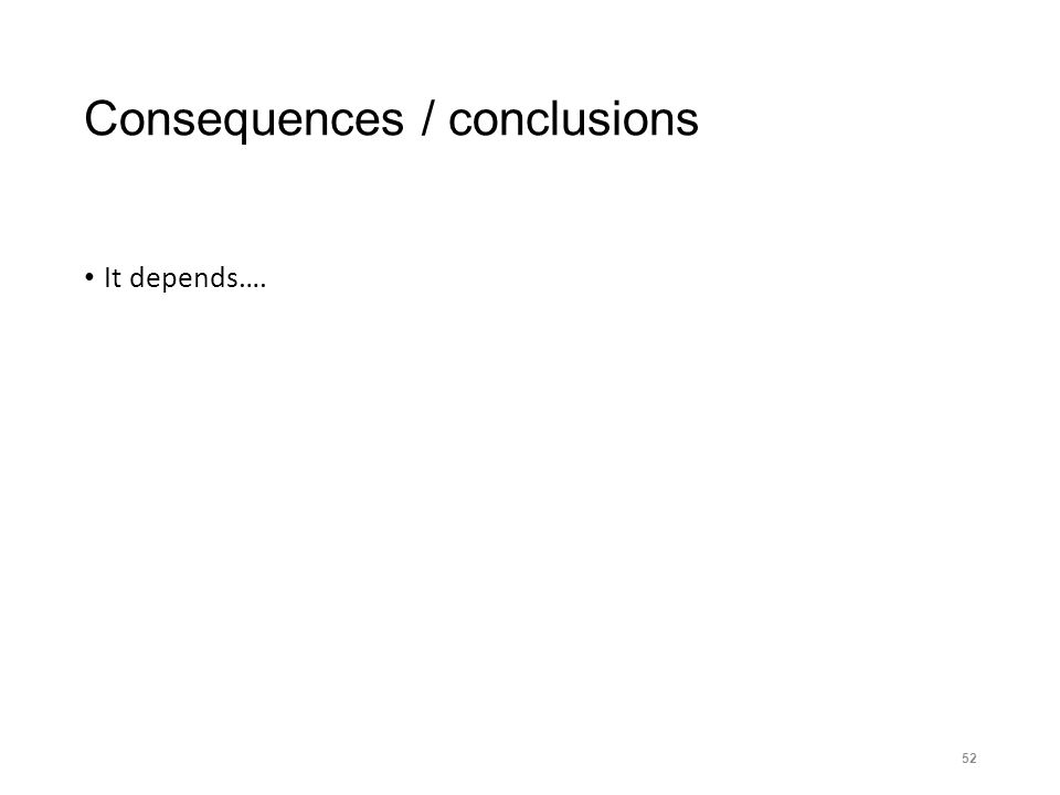 Consequences / conclusions It depends…. 52