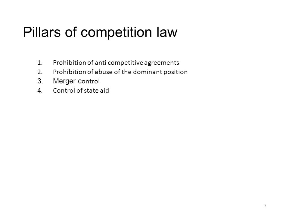 Pillars of competition law 1.Prohibition of anti competitive agreements 2.Prohibition of abuse of the dominant position 3.Merger c ontrol 4.Control of