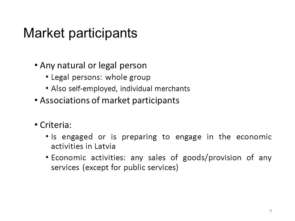 Market participants Any natural or legal person Legal persons: whole group Also s elf-employed, individual merchants Associations of market participants Criteria: Is engaged or is preparing to engage in the economic activities in Latvia Economic activities: any sales of goods/provision of any services (except for public services) 9