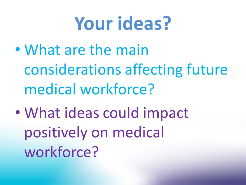 Your ideas? What are the main considerations affecting future medical workforce? What ideas could impact positively on medical workforce?