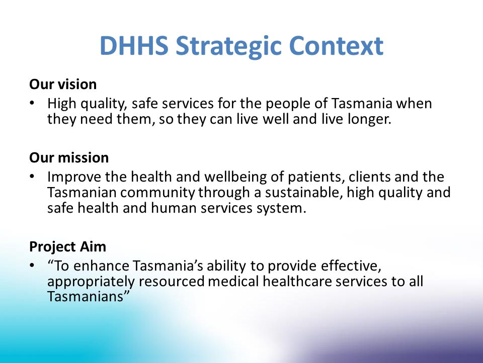 DHHS Strategic Context Our vision High quality, safe services for the people of Tasmania when they need them, so they can live well and live longer. O