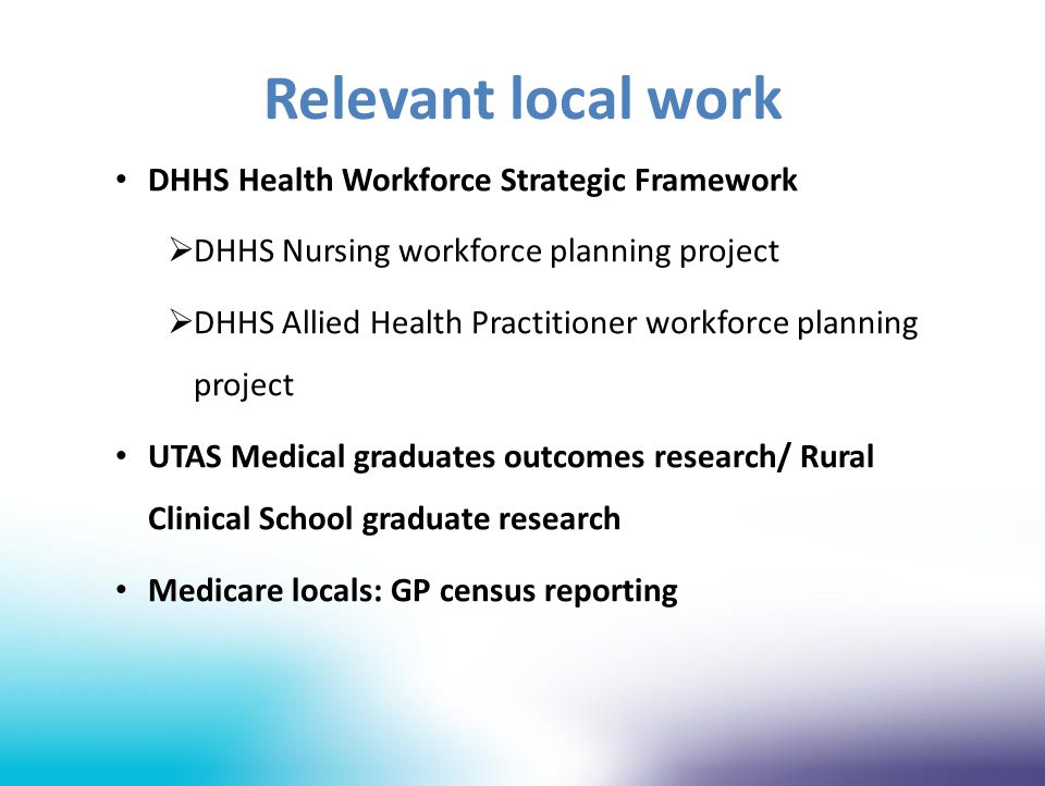 Relevant local work DHHS Health Workforce Strategic Framework  DHHS Nursing workforce planning project  DHHS Allied Health Practitioner workforce planning project UTAS Medical graduates outcomes research/ Rural Clinical School graduate research Medicare locals: GP census reporting