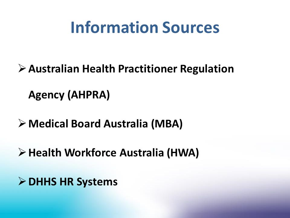 Information Sources  Australian Health Practitioner Regulation Agency (AHPRA)  Medical Board Australia (MBA)  Health Workforce Australia (HWA)  DH