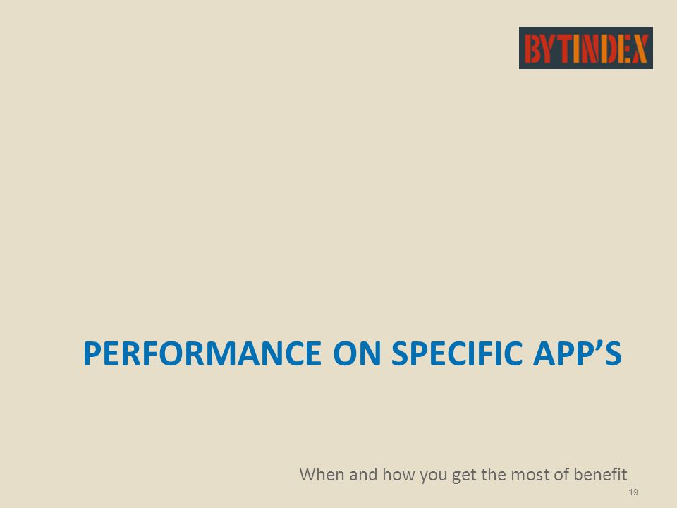 PERFORMANCE ON SPECIFIC APP'S When and how you get the most of benefit 19