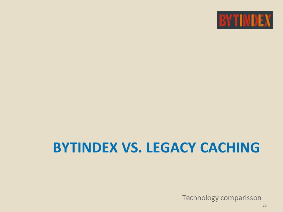 BYTINDEX VS. LEGACY CACHING Technology comparisson 25