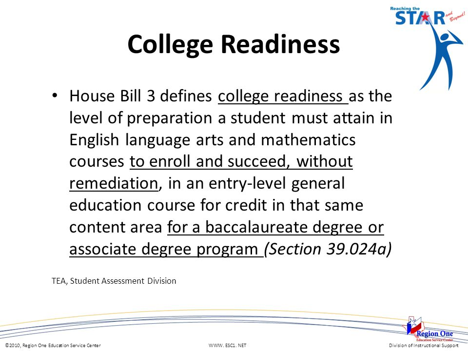 ©2010, Region One Education Service Center WWW. ESC1. NETDivision of Instructional Support House Bill 3 defines college readiness as the level of prep