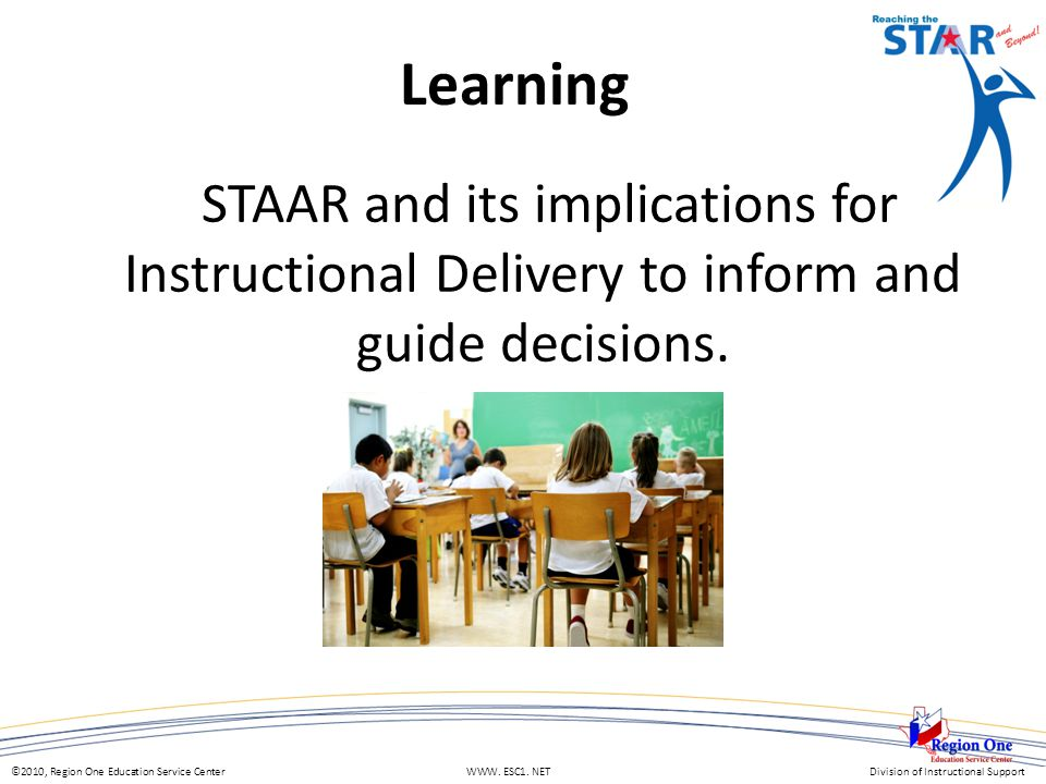 ©2010, Region One Education Service Center WWW. ESC1. NETDivision of Instructional Support Learning STAAR and its implications for Instructional Deliv