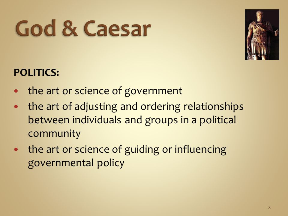 8 POLITICS: the art or science of government the art of adjusting and ordering relationships between individuals and groups in a political community the art or science of guiding or influencing governmental policy