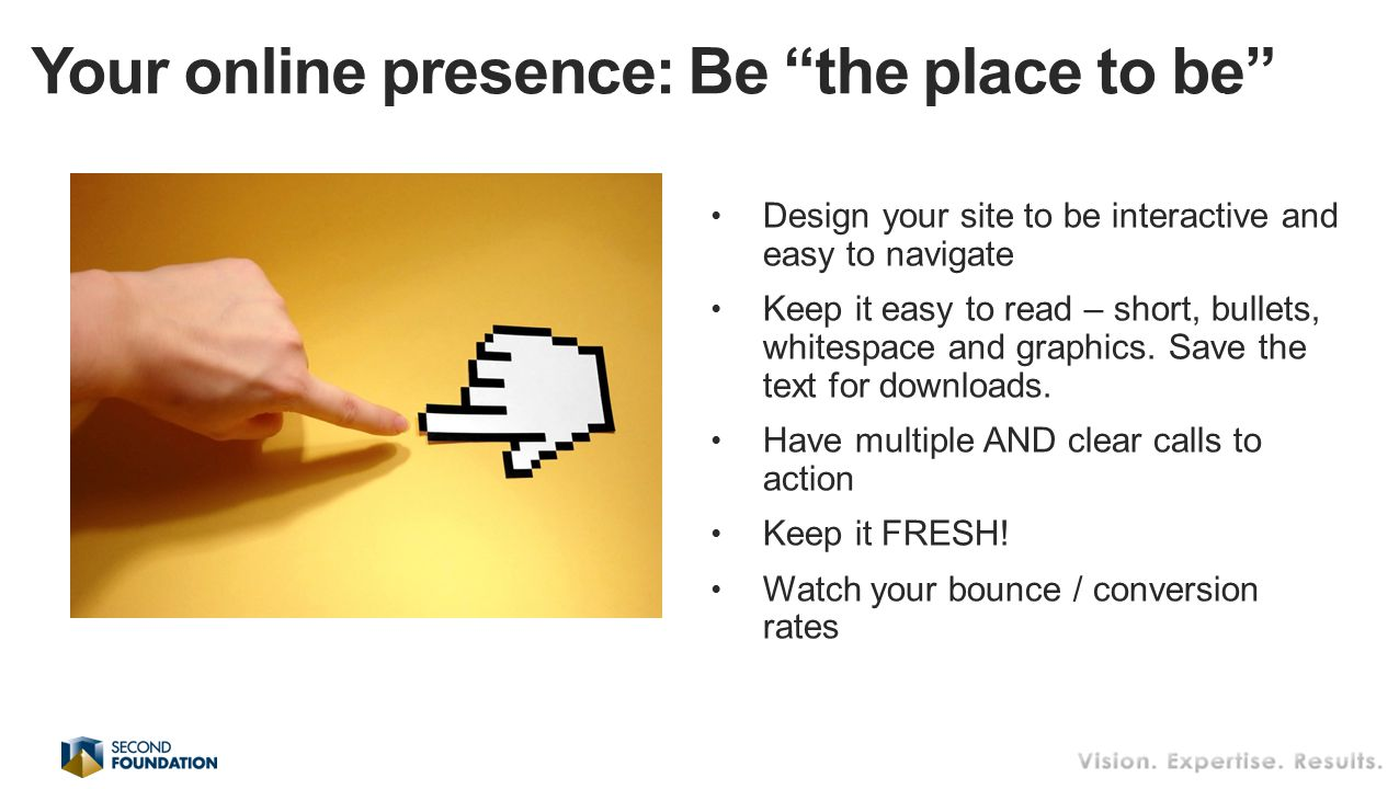 Design your site to be interactive and easy to navigate Keep it easy to read – short, bullets, whitespace and graphics.