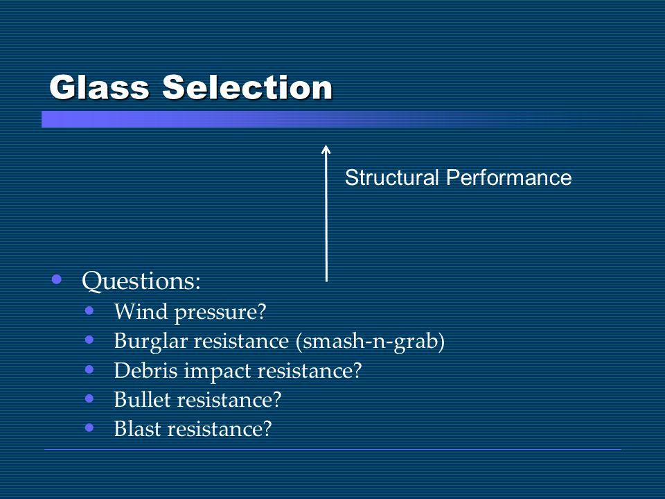 Glass Selection Questions: Wind pressure? Burglar resistance (smash-n-grab) Debris impact resistance? Bullet resistance? Blast resistance? Structural