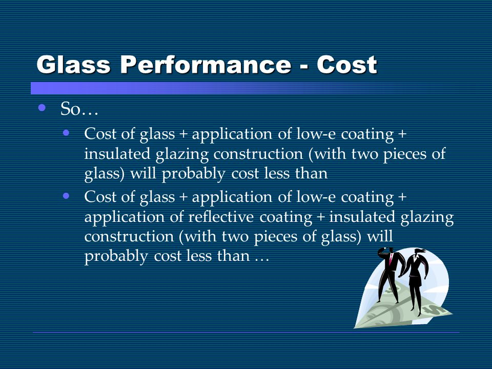 Glass Performance - Cost So… Cost of glass + application of low-e coating + insulated glazing construction (with two pieces of glass) will probably cost less than Cost of glass + application of low-e coating + application of reflective coating + insulated glazing construction (with two pieces of glass) will probably cost less than …