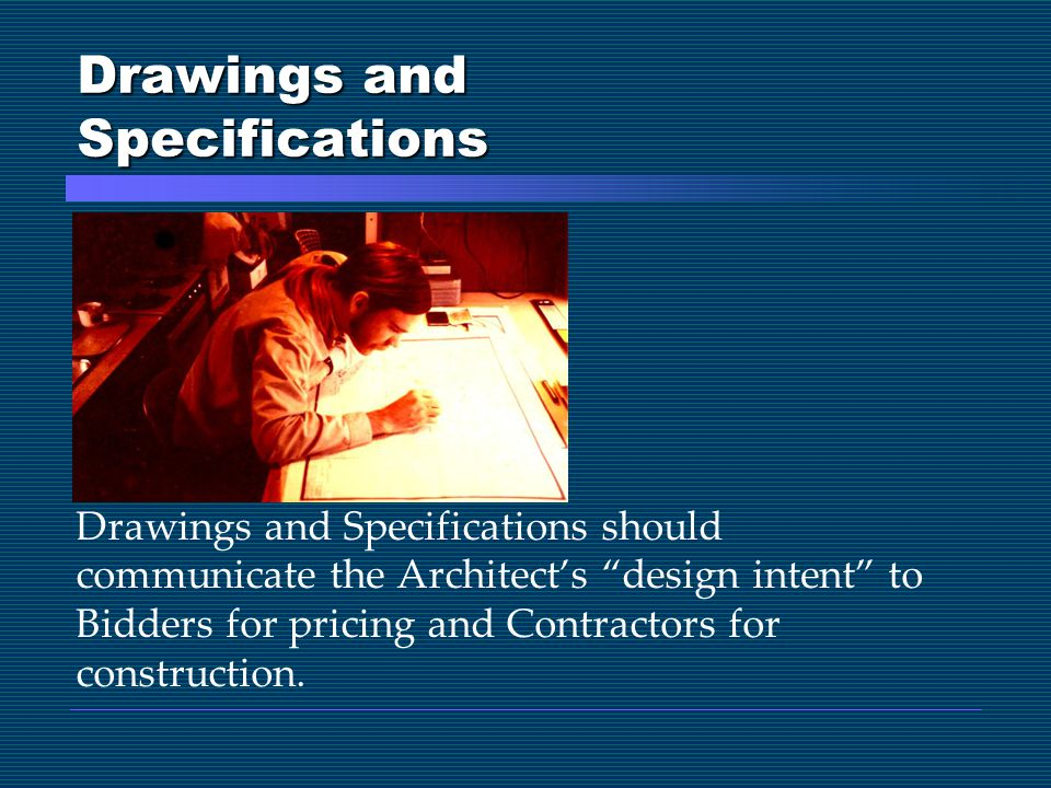 Drawings and Specifications Drawings and Specifications should communicate the Architect's design intent to Bidders for pricing and Contractors for construction.