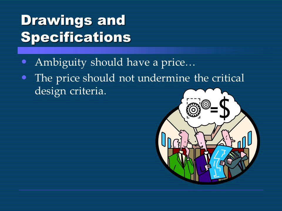 Drawings and Specifications Ambiguity should have a price… The price should not undermine the critical design criteria.