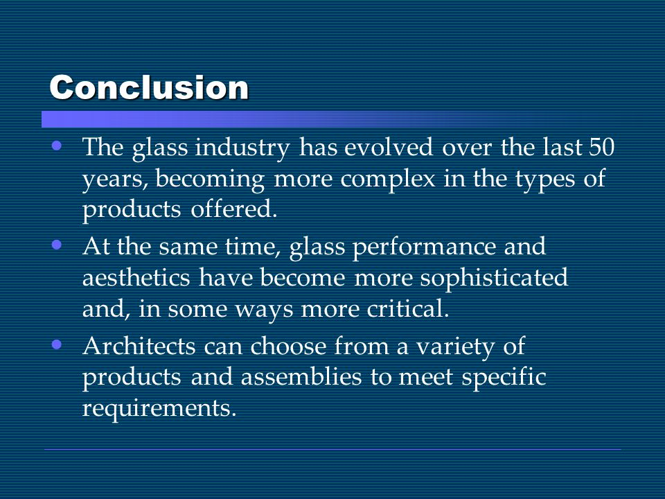 Conclusion The glass industry has evolved over the last 50 years, becoming more complex in the types of products offered.