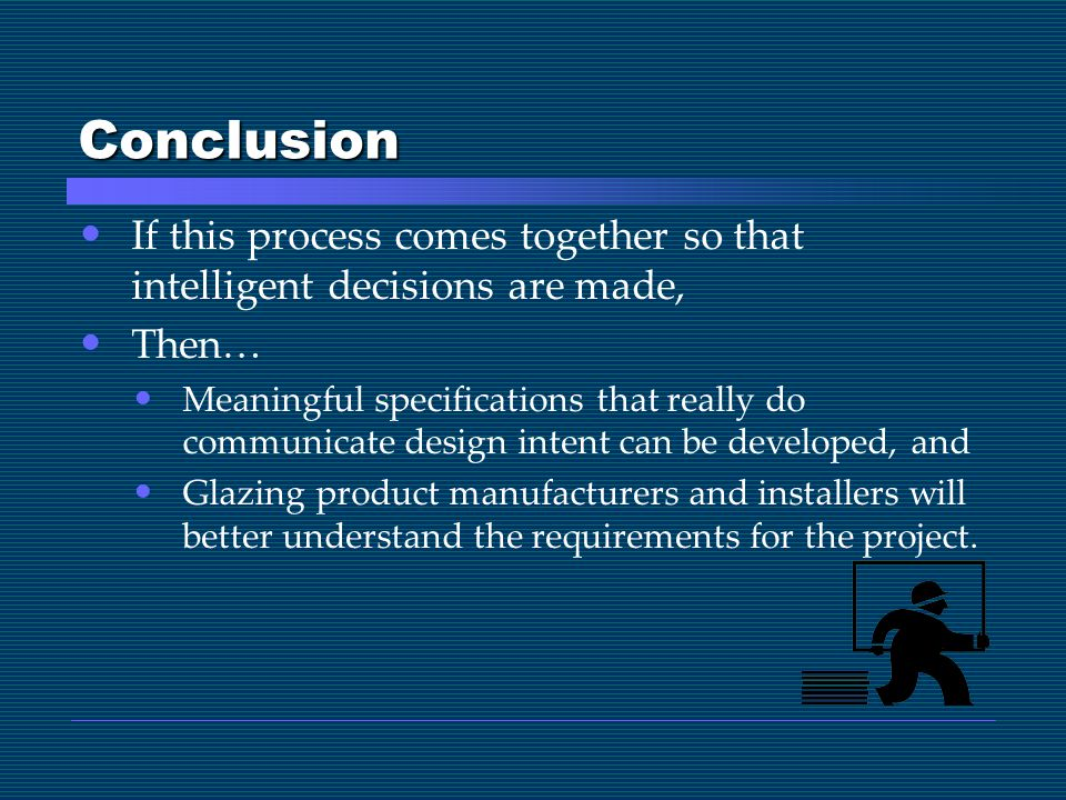 Conclusion If this process comes together so that intelligent decisions are made, Then… Meaningful specifications that really do communicate design intent can be developed, and Glazing product manufacturers and installers will better understand the requirements for the project.