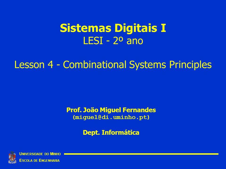 Sistemas Digitais I LESI - 2º ano Lesson 4 - Combinational Systems Principles U NIVERSIDADE DO M INHO E SCOLA DE E NGENHARIA Prof. João Miguel Fernand