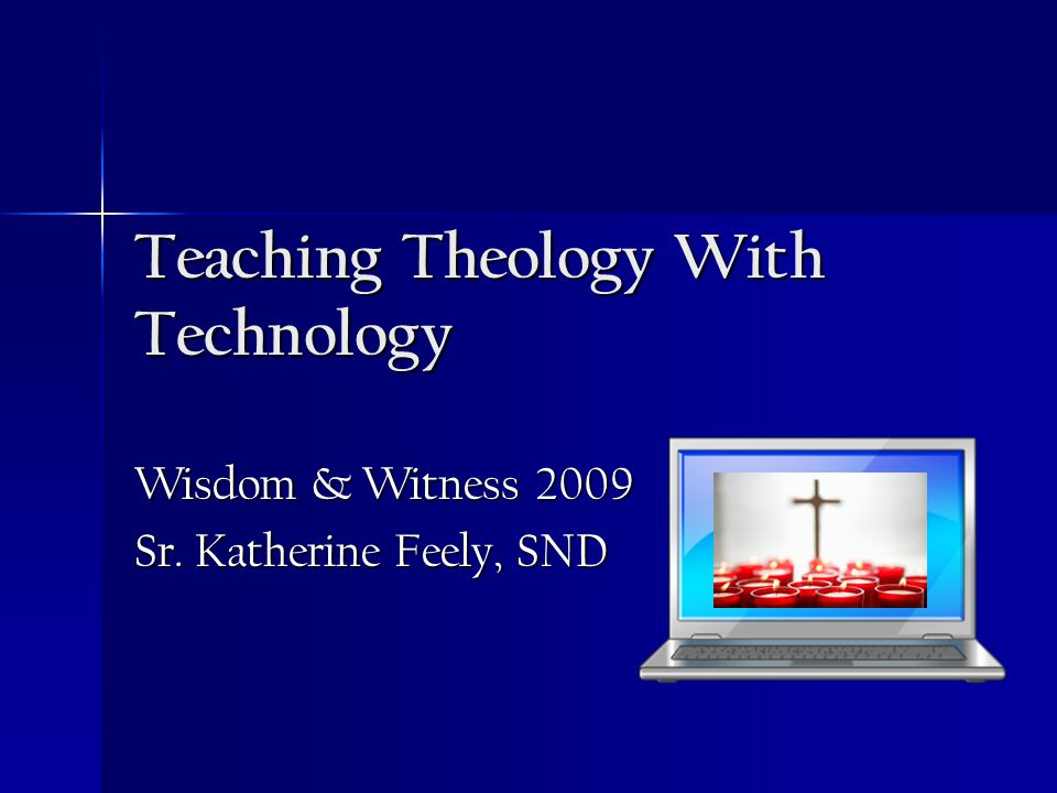 Teaching Theology With Technology Wisdom & Witness 2009 Sr. Katherine Feely, SND