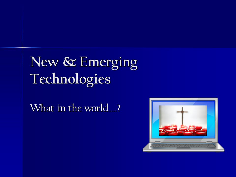 New & Emerging Technologies What in the world….